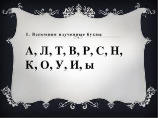 1. Вспомним изученные буквы А, Л, Т, В, Р, С, Н, К, О, У, И, ы