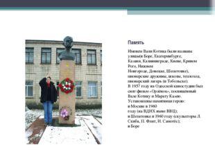 Память Именем Вали Котика были названы улицы(вБоре,Екатеринбурге, Казани,К