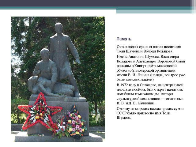 Память Осташёвская средняя школа носит имя Толи Шумова и Володи Колядова. Име...