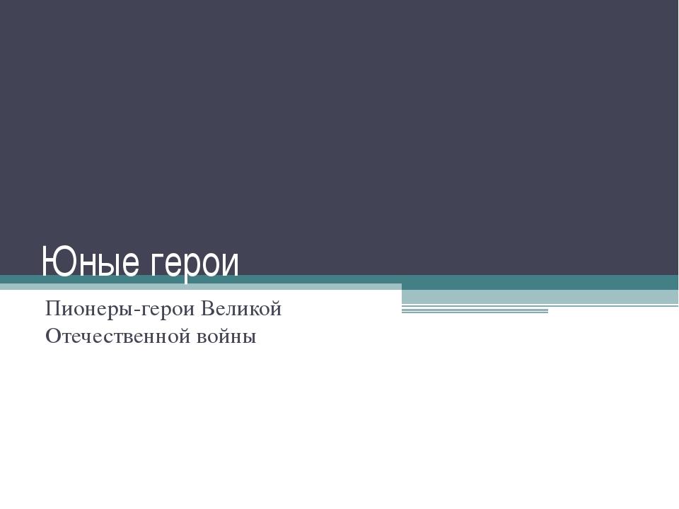 Юные герои Пионеры-герои Великой Отечественной войны
