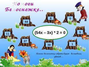 (54х – 3х) * 2 = 0 8 27 Помоги Белоснежке собрать букет волшебных цветов… 44