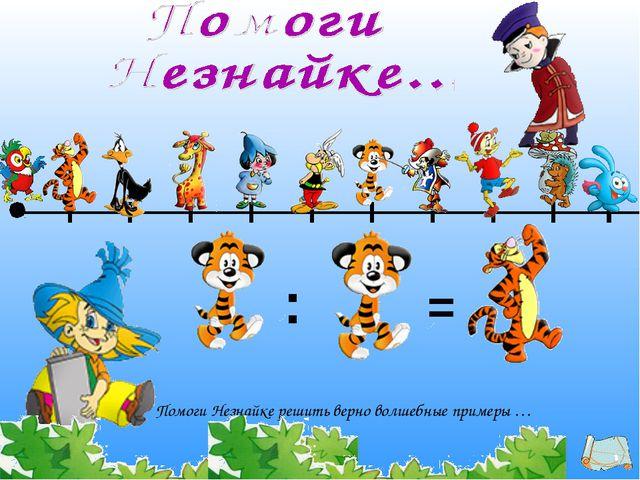 Помоги Незнайке решить верно волшебные примеры … : =