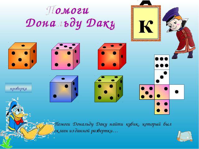 Помоги Дональду Даку найти кубик, который был склеен из данной развертки…