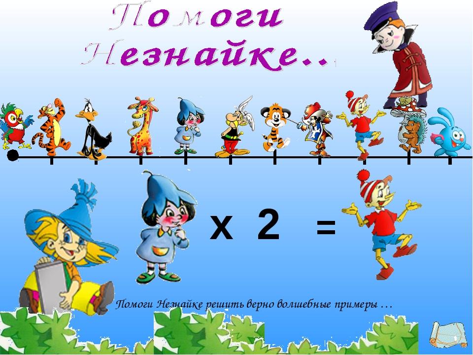 Помоги Незнайке решить верно волшебные примеры … х = 2