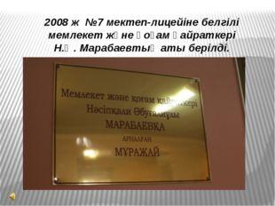 2008 ж №7 мектеп-лицейіне белгілі мемлекет және қоғам қайраткері Н.Ә. Марабае
