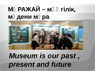 МҰРАЖАЙ – мәңгілік, мәдени мұра Museum is our past , present and future