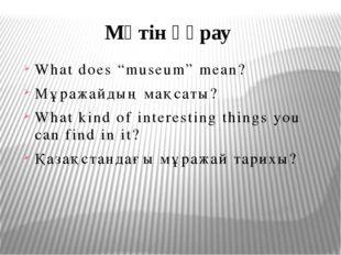 "Мәтін құрау What does ""museum"" mean? Мұражайдың мақсаты? What kind of intere"