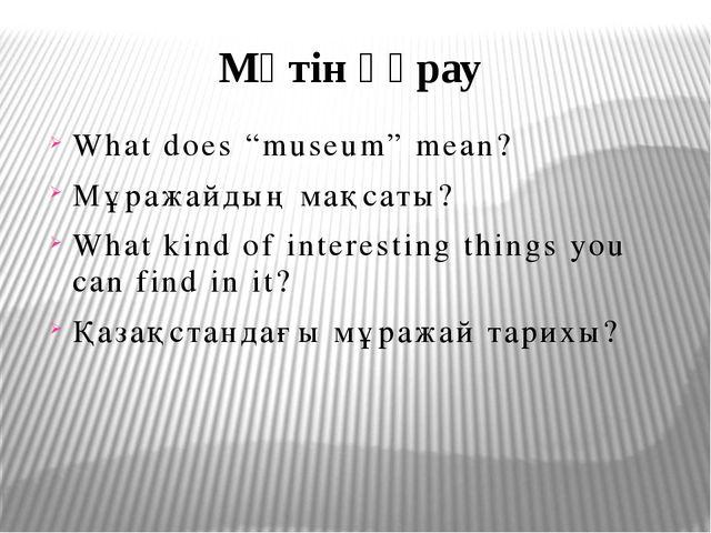 "Мәтін құрау What does ""museum"" mean? Мұражайдың мақсаты? What kind of intere..."