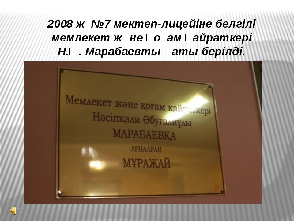 2008 ж №7 мектеп-лицейіне белгілі мемлекет және қоғам қайраткері Н.Ә. Марабае...