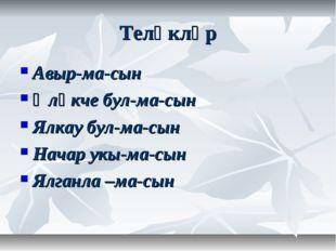 Теләкләр Авыр-ма-сын Әләкче бул-ма-сын Ялкау бул-ма-сын Начар укы-ма-сын Ялга