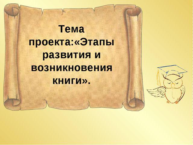 Тема проекта:«Этапы развития и возникновения книги».