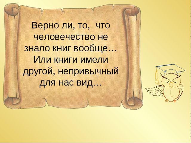 Верно ли, то, что человечество не знало книг вообще… Или книги имели другой,...