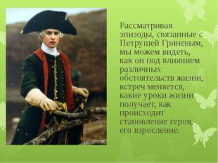 Рассматривая эпизоды, связанные с Петрушей Гриневым, мы можем видеть, как он