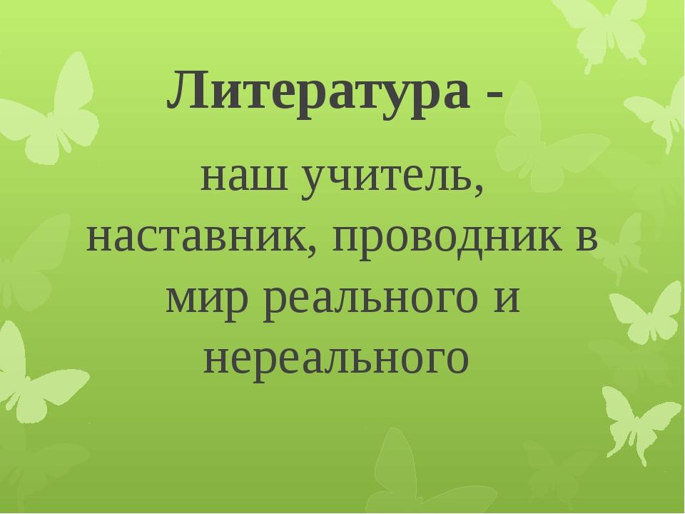 Литература - наш учитель, наставник, проводник в мир реального и нереального