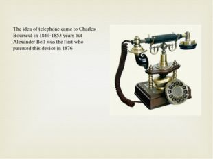 The idea of telephone came to Charles Bourseul in 1849-1853 years but Alexand