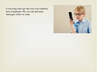 It was long time ago but now even children have telephones. We can call and s