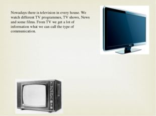 Nowadays there is television in every house. We watch different TV programmes