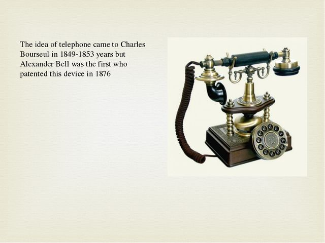 The idea of telephone came to Charles Bourseul in 1849-1853 years but Alexand...