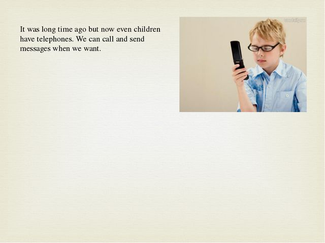 It was long time ago but now even children have telephones. We can call and s...