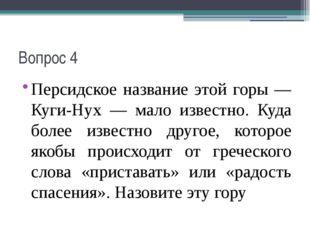 Вопрос 4 Персидское название этой горы — Куги-Нух — мало известно. Куда более