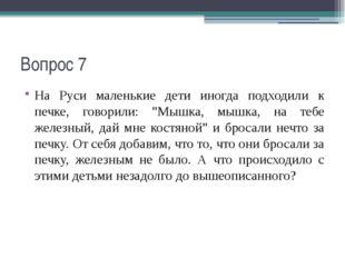 """Вопрос 7 На Руси маленькие дети иногда подходили к печке, говорили: """"Мышка, м"""