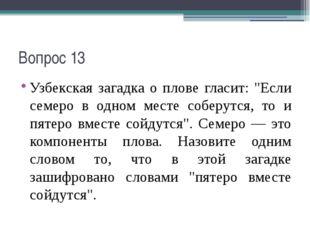 """Вопрос 13 Узбекская загадка о плове гласит: """"Если семеро в одном месте соберу"""