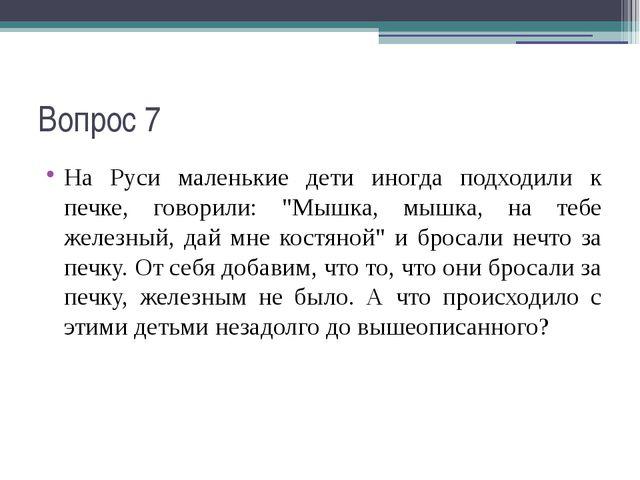 """Вопрос 7 На Руси маленькие дети иногда подходили к печке, говорили: """"Мышка, м..."""