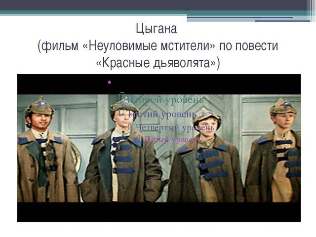 Цыгана (фильм «Неуловимые мстители» по повести «Красные дьяволята»)