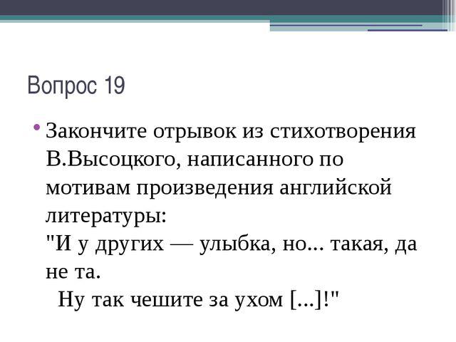 Вопрос 19 Закончите отрывок из стихотворения В.Высоцкого, написанного по моти...