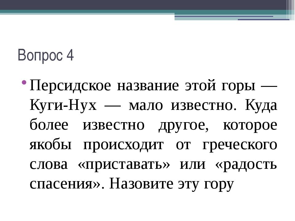 Вопрос 4 Персидское название этой горы — Куги-Нух — мало известно. Куда более...