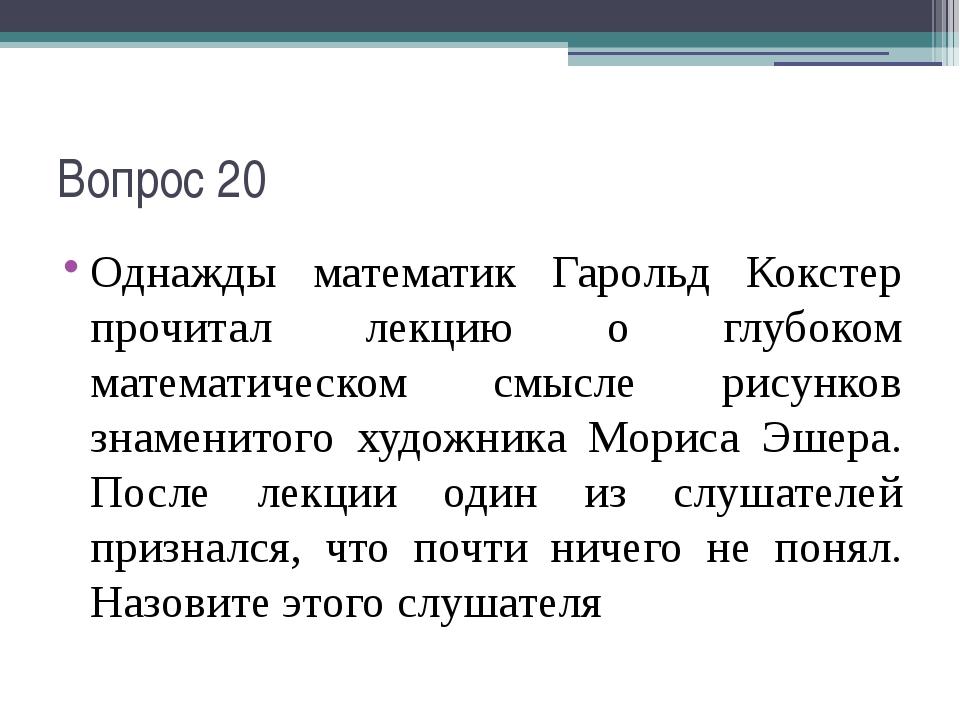 Вопрос 20 Однажды математик Гарольд Кокстер прочитал лекцию о глубоком матема...