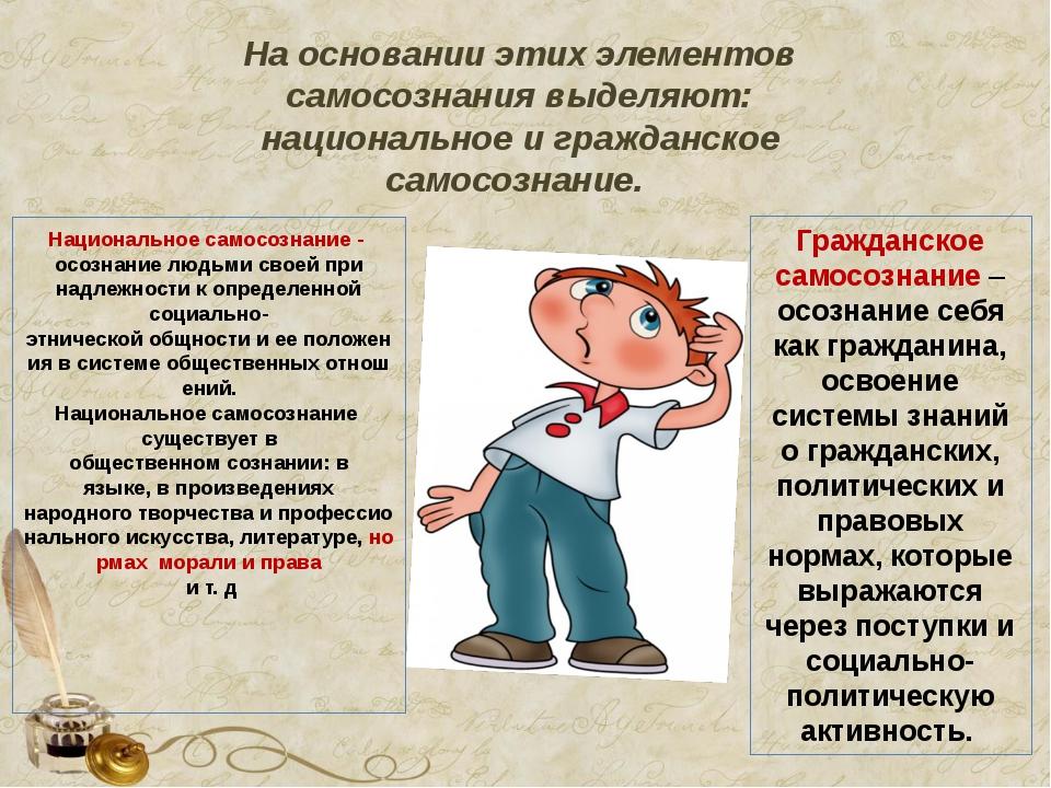 На основании этих элементов самосознания выделяют: национальное и гражданское...