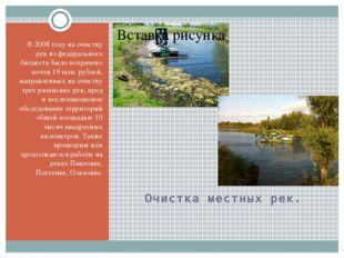 Очистка местных рек. В 2008 году на очистку рек из федерального бюджета было