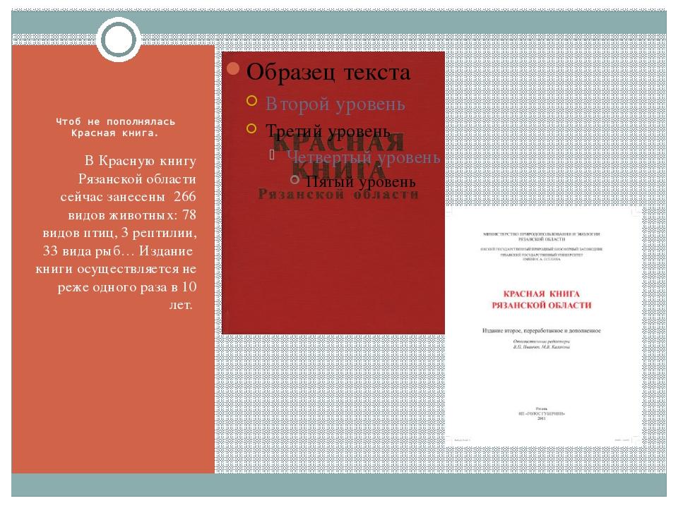 Чтоб не пополнялась Красная книга. В Красную книгу Рязанской области сейчас...