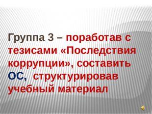 Группа 3 – поработав с тезисами «Последствия коррупции», составить ОС, структ