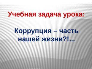 Учебная задача урока: Коррупция – часть нашей жизни?!...