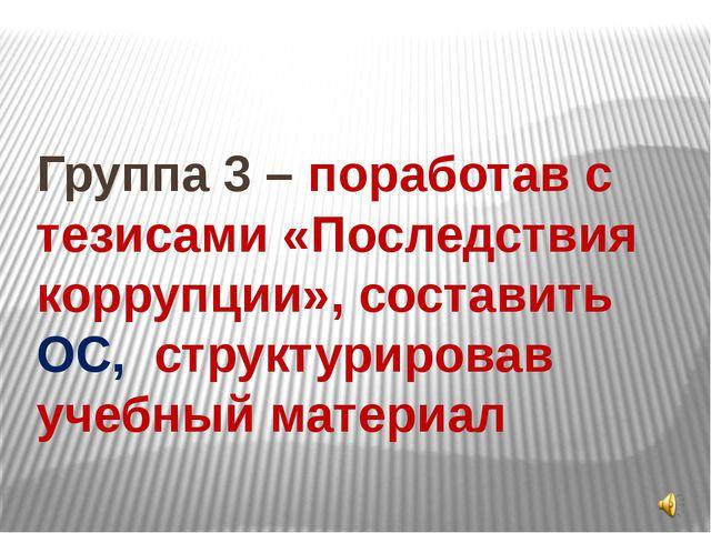 Группа 3 – поработав с тезисами «Последствия коррупции», составить ОС, структ...