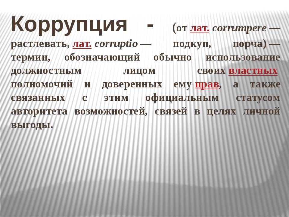 Коррупция - (отлат.corrumpere— растлевать,лат.corruptio— подкуп, порча)...