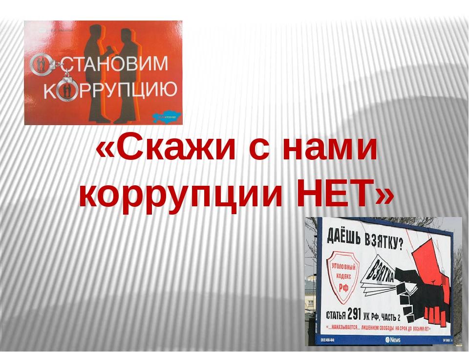 «Скажи с нами коррупции НЕТ»