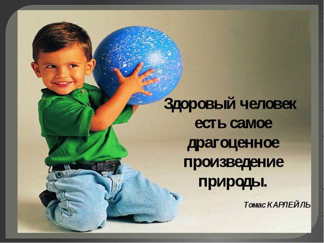 Здоровый человек есть самое драгоценное произведение природы. Томас КАРЛЕЙЛЬ