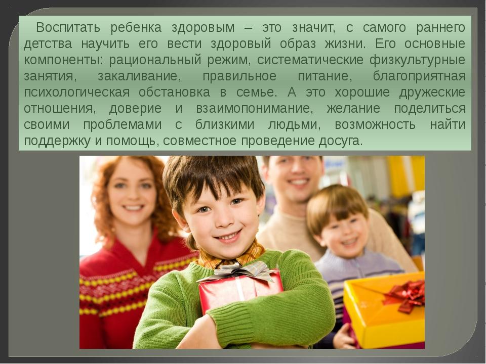 Воспитать ребенка здоровым – это значит, с самого раннего детства научить его...