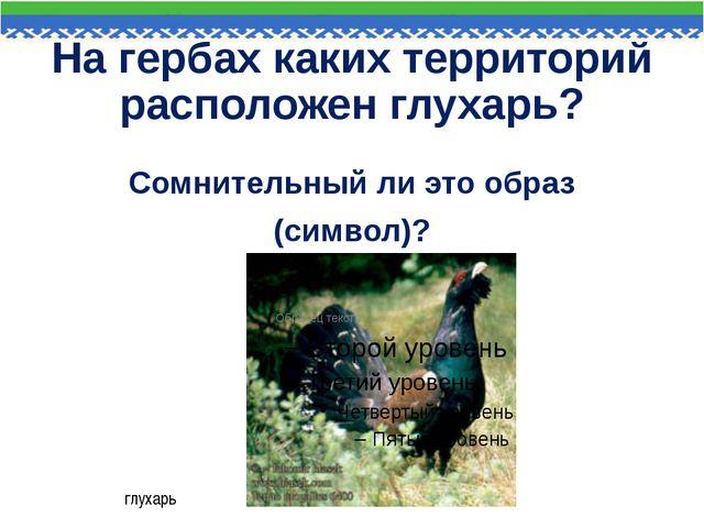 На гербах каких территорий расположен глухарь? Сомнительный ли это образ (сим...