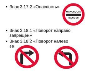Знак 3.17.2 «Опасность» Знак 3.18.1 «Поворот направо запрещен» Знак 3.18.2 «П