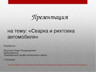 Презентация на тему: «Сварка и рихтовка автомобиля» Разработал: Шурупич Роман