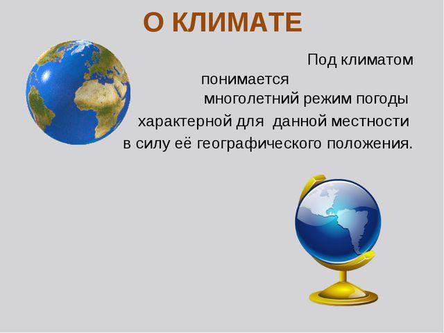 О КЛИМАТЕ Под климатом понимается многолетний режим погоды характерной для да...