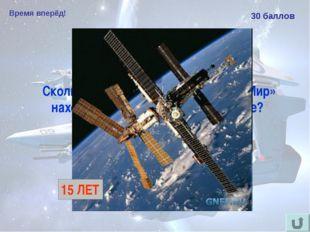 Время вперёд! 30 баллов Сколько лет космическая станция «Мир» находилась на о