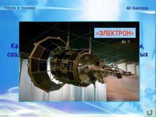 Наука и техника 40 баллов Как назывался искусственный спутник Земли, созданны