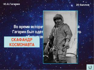 Ю.А.Гагарин 20 баллов Во время исторического полёта Юрий Гагарин был одет в к