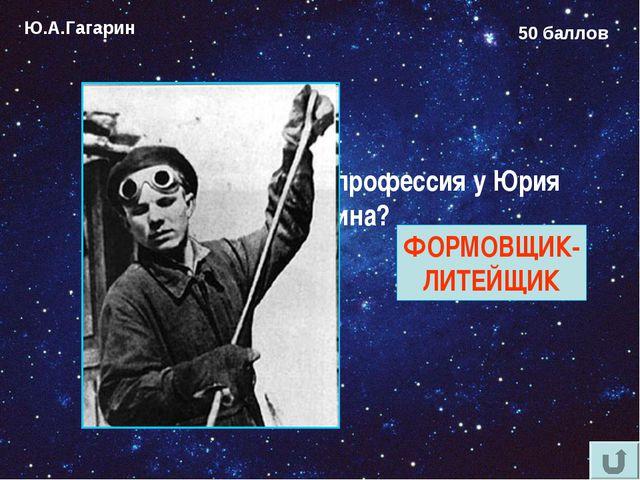 Ю.А.Гагарин 50 баллов Какая была первая профессия у Юрия Гагарина? ФОРМОВЩИК-...
