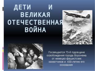 ДЕТИ И ВЕЛИКАЯ ОТЕЧЕСТВЕННАЯ ВОЙНА Посвящается 73-й годовщине освобождения го